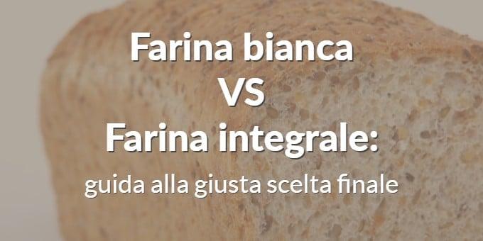 Farina bianca Vs Farina integrale: guida alla giusta scelta finale