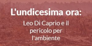 l'undicesima ora: Leo Di Caprio e il pericolo per l'ambiente