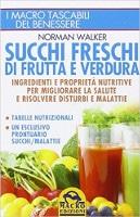 Succhi freschi di frutta e verdura Ingredienti e proprietà nutritive per migliorare la salute e risolvere disturbi e malattie - Norman Walker