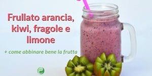 Frullato arancia, kiwi, fragole e limone + come abbinare bene la frutta