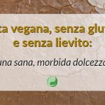 Torta vegana, senza glutine e senza lievito: una sana, morbida dolcezza