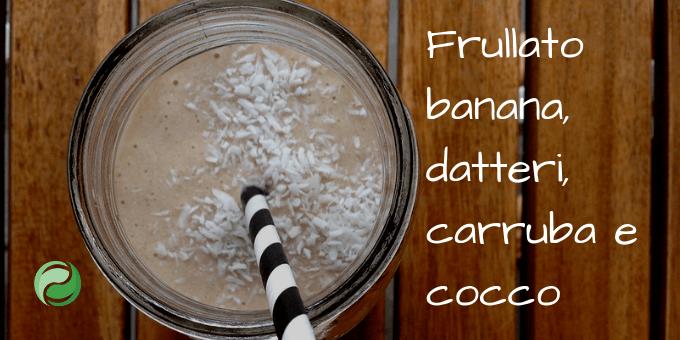 Ricetta frullato banana, datteri, cocco e carruba