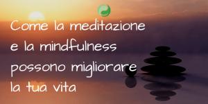 Come la meditazione e la mindfulness possono migliorare la tua vita